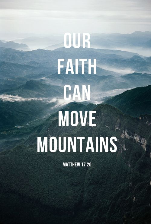 "He replied, ""Because you have so little faith. I tell you the truth, if you have faith as small as a mustard seed, you can say to this mountain, 'Move from here to there' and it will move. Nothing will be impossible for you."""