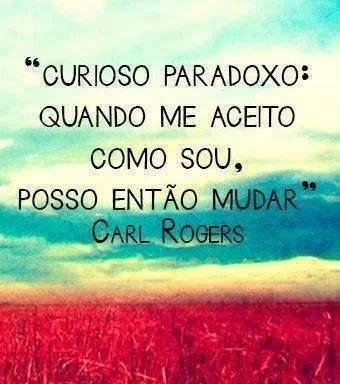 """""""Curioso paradoxo: quando me aceito como sou, posso então mudar"""" Carl Rogers"""