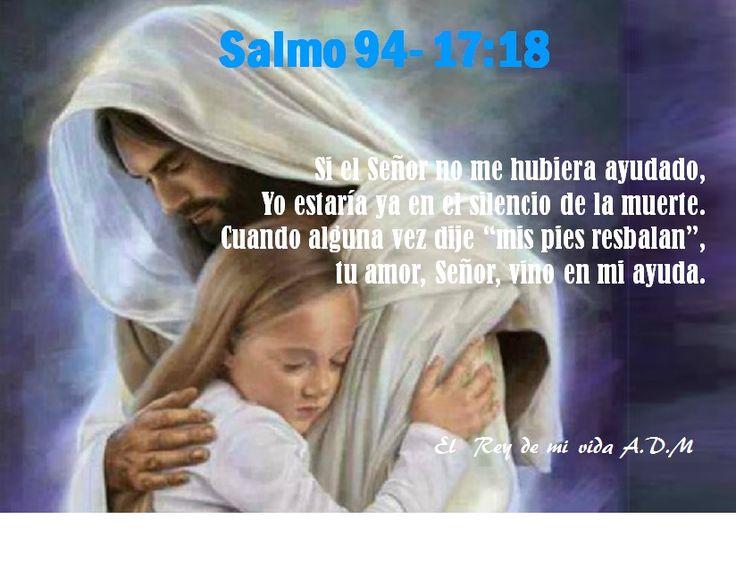 """Salmo 94 - 17 :18 Si el Señor no me hubiera ayudado,  Yo estaría ya en el silencio de la muerte. Cuando alguna vez dije """"mis pies resbalan"""",  tu amor, Señor, vino en mi ayuda."""