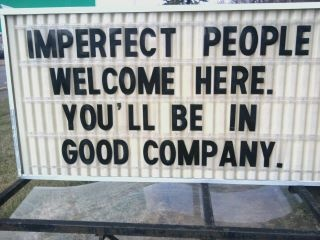 IMPERFECT PEOPLE ARE WELCOME HERE.   YOU'LL BE IN GOOD COMPANY.