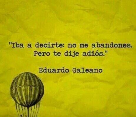 Iba a decirte no me abandones. Pero te dije adiós. Eduardo Galeano.