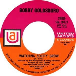 """Worst Song-""""Watching Scotty Grow"""" is a song written by country music singer-songwriter Mac Davis. The song was performed by Bobby Goldsboro in 1970. It reached the top of the Billboard Easy Listening chart on January 9, 1971, where it remained for six weeks.The song also peaked at #11 on the Billboard Hot 100 in February of that year and climbed to the top ten on the Billboard country music chart as well. The song was Goldsboro's tenth top 40 hit on the U.S. pop chart."""