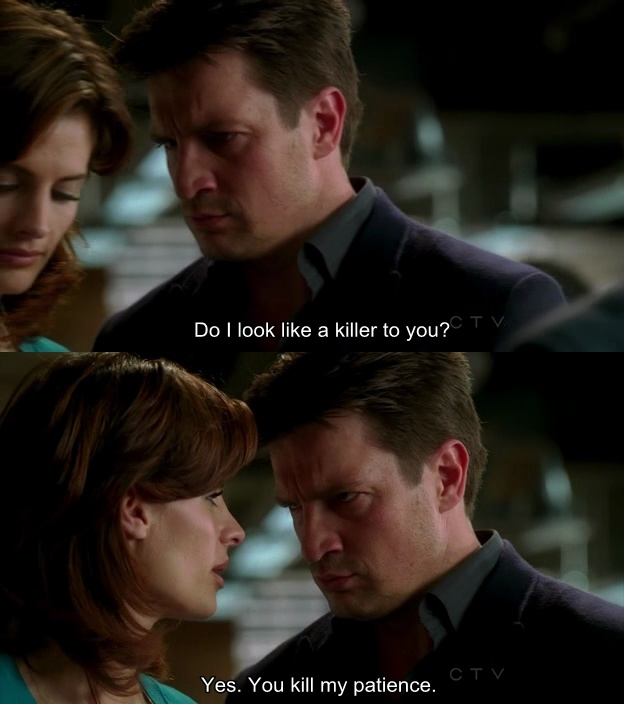 Richard Castle: Do I look like a killer to you? Kate Beckett: Yes. You kill my patience. Castle TV show quotes