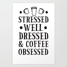 STRESSED, WELL DRESSED AND COFFEE OBSESSED T-SHIRT Art Print