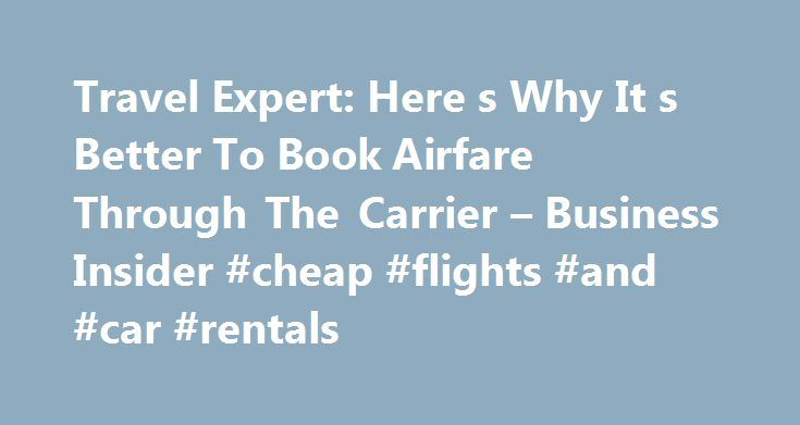 Travel Expert: Here s Why It s Better To Book Airfare Through The Carrier – Business Insider #cheap #flights #and #car #rentals http://travel.remmont.com/travel-expert-here-s-why-it-s-better-to-book-airfare-through-the-carrier-business-insider-cheap-flights-and-car-rentals/  #book airline flights # See Also Online travel agents likeOrbitz have become incredibly popular in recent years, offering travelers a way to compare airfare among multiple carriers. But it's not necessarily the smartest…
