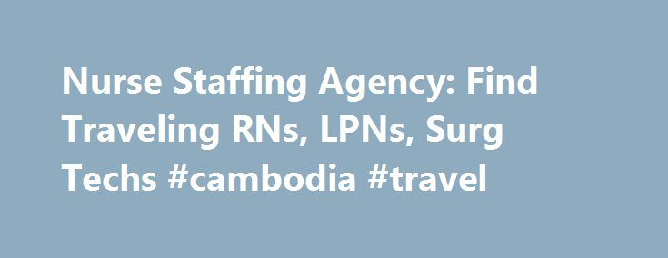 Nurse Staffing Agency: Find Traveling RNs, LPNs, Surg Techs #cambodia #travel http://travel.remmont.com/nurse-staffing-agency-find-traveling-rns-lpns-surg-techs-cambodia-travel/  #traveling nurse jobs # Nurse Staffing Solutions by CoreMedical Let us Find the Best Traveling Nurses for Your Contract Positions You can count on CoreMedical Group to provide you with the most experienced nurses for your travel/contract positions. We are currently recruiting the following nursing professionals…
