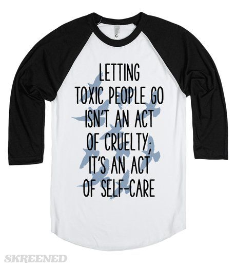 LETTING TOXIC PEOPLE GO ISN'T AN ACT OF CRUELTY, BUT AN ACT OF SELF-CARE  Printed on Skreened Long Sleeve