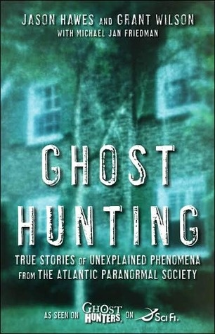 Ghost Hunting: True Stories of Unexplained Phenomena from The Atlantic Paranormal Society by Jason Hawes, Michael Jan Friedman, Grant WilsonGhosts Hunting, Ghosts Hunters, Jason Haw, Unexplained Phenomena, Atlantic Paranormal, Paranormal Society, Grant Wilson, True Stories, Ghost Hunting