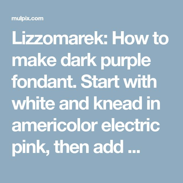 Lizzomarek: How to make dark purple fondant. Start with white and knead in americolor electric pink, then add ...