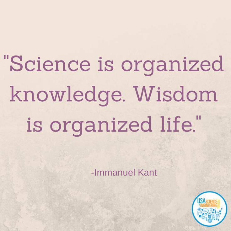 """Science is organized knowledge. Wisdom is organized life."" Immanuel Kant"