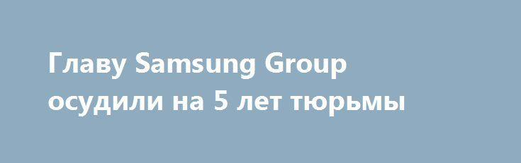 Главу Samsung Group осудили на 5 лет тюрьмы http://ilenta.com/news/company/news_17516.html  Вице-президента Samsung Electronics, Ли Чже Ёна (Lee Jae-yong) сеульский суд осудил на 5 лет тюремного заключения. ***