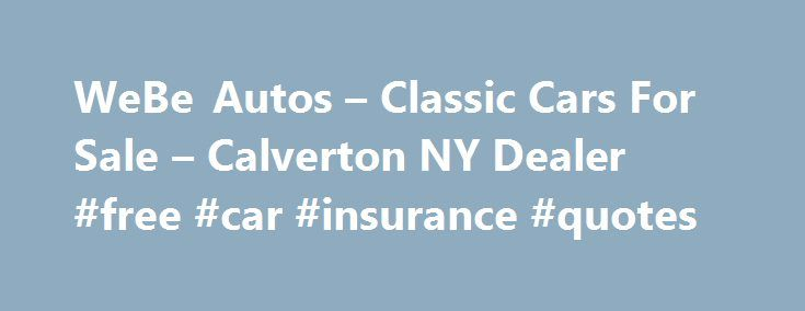 WeBe Autos – Classic Cars For Sale – Calverton NY Dealer #free #car #insurance #quotes http://cars.remmont.com/webe-autos-classic-cars-for-sale-calverton-ny-dealer-free-car-insurance-quotes/  #classic cars for sale # WeBe Autos – Calverton NY, 11933 WeBe Autos in NY has a dedicated and helpful group of sales employees with many years of experience helping our customer's Calverton Classic Cars For Sale, Consignment Car Sales needs. Feel free to browse WeBe Autos's Antique Vintage Cars, Car…