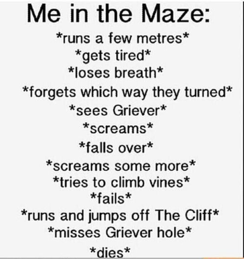 The Maze Runner- are you kidding? I'd kick those Grievers asses! But then I would have a rusty spike in my foot so this is pretty accurate.....