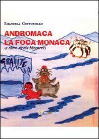 Andromaca la foca monaca (e altre storie bizzarre) - Youcanprint Libreria - Libri Per Bambini E Ragazzi