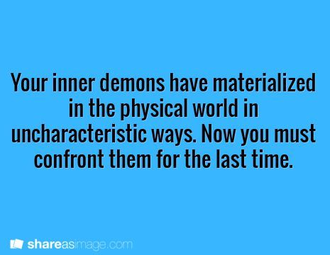 """Your demons look like you with minor changes to represent the problem. It's socially acceptable to fight them in public. People go on quests to find their demons at 18(alternatively there's one demon in a box that if defeated reveals your life plan) once defeated you can live a perfect"""" life"""