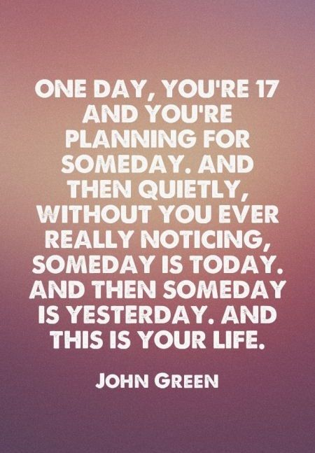 One day, you're 17 and you're planning for someday. And then quietly, without you ever really noticing, someday is today. And then someday is yesterday. And this is your life. - John Green