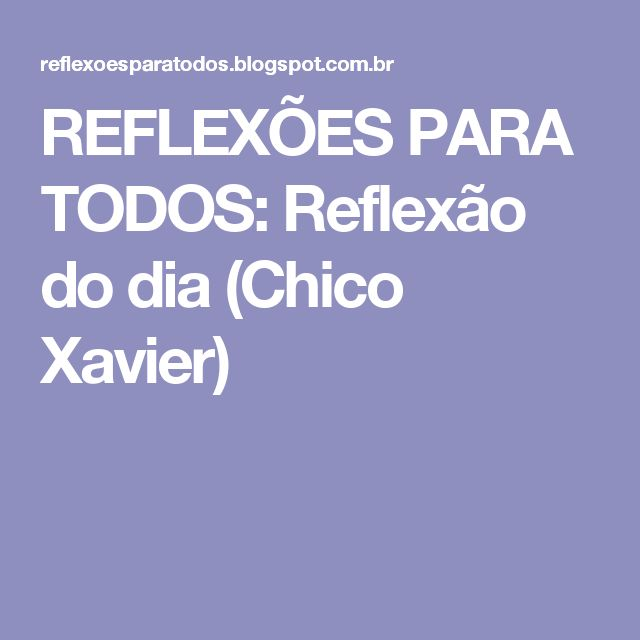 REFLEXÕES PARA TODOS: Reflexão do dia (Chico Xavier)