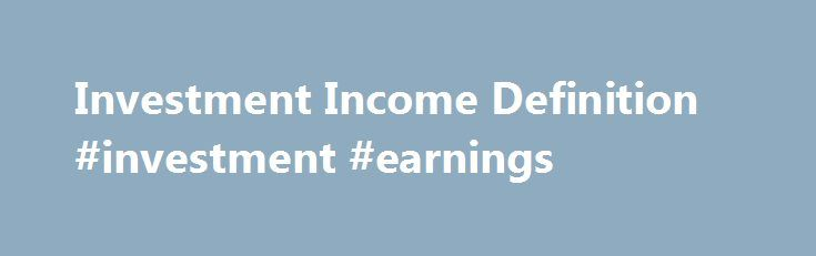 Investment Income Definition #investment #earnings http://earnings.remmont.com/investment-income-definition-investment-earnings-3/  #investment earnings # Investment Income What is 'Investment Income' Investment income comes from interest payments, dividends, capital gains collected upon the sale of a security or other assets, and any other profit made through an investment vehicle of any kind. Generally, most people earn a large portion of their total net income through employment income…