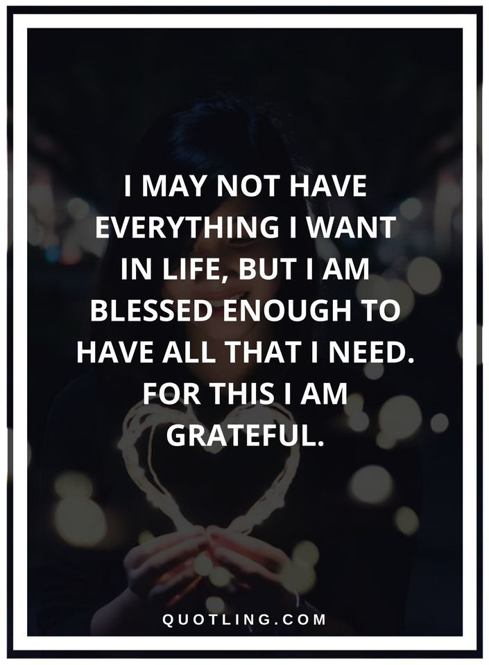 thankful quotes I may not have everything I want in life, but I am blessed enough to have all that I need. For this I am grateful.