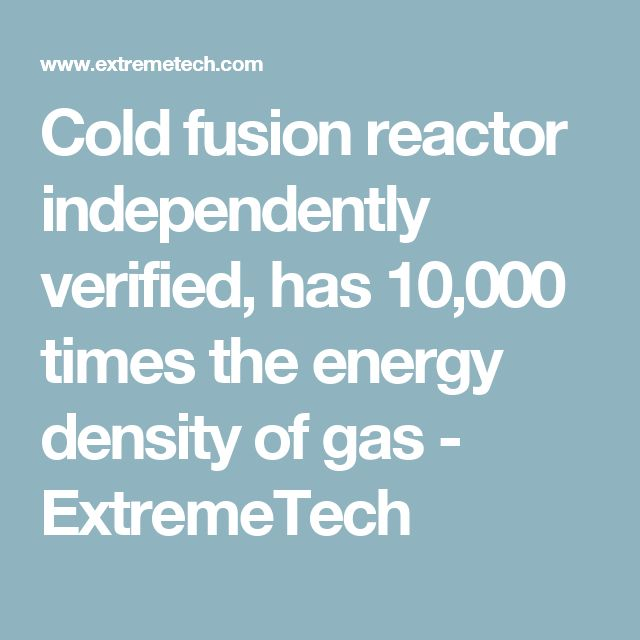 Cold fusion reactor independently verified, has 10,000 times the energy density of gas - ExtremeTech