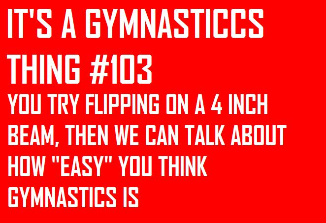 "I absolutely HATE when people say ""oh yeah, that's easy!"" Oh yeah… sure… try a backflip on a beam, then we'll talk…"