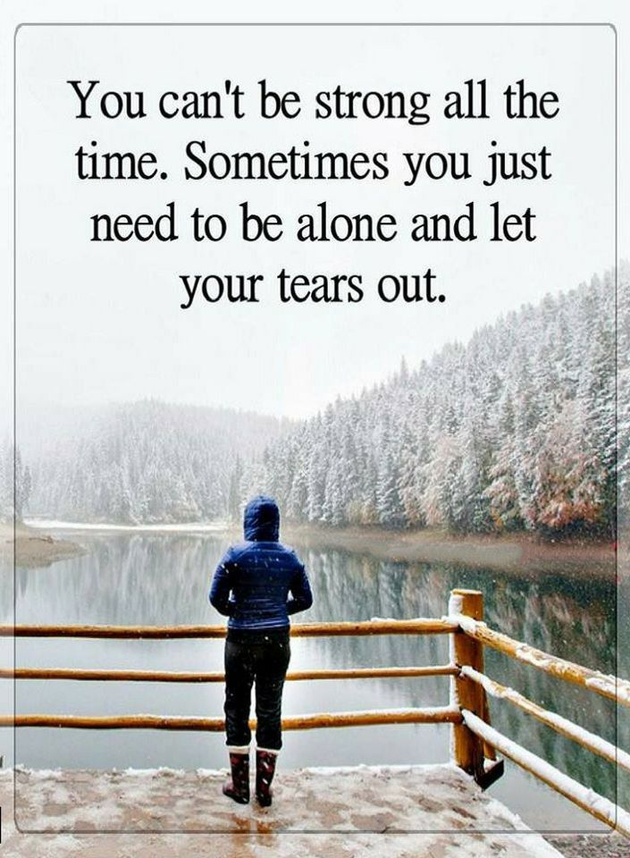 Quotes Being strong is good but no one can be strong all the time. At times you do need to take time off and let your tears out.