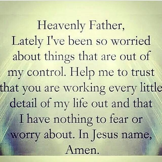 Heavenly Father, lately I've been so worried about things that are out of my control. Help me to trust that you are working every little detail of my life out and that I have nothing to fear or worry about. In Jesus name, amen!
