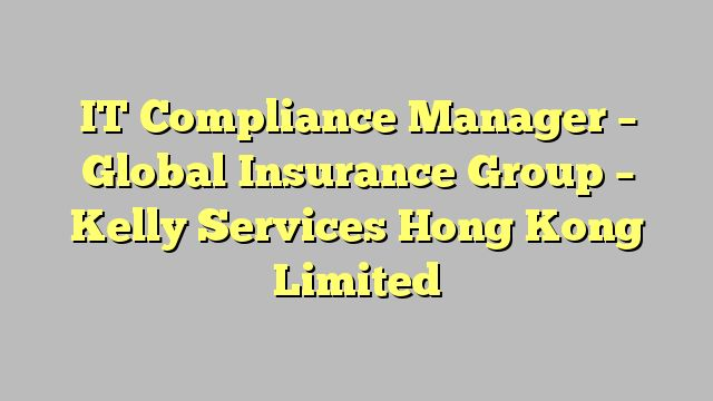 IT Compliance Manager - Global Insurance Group - Kelly Services Hong Kong Limited
