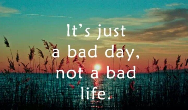 It's just a bad day, not a bad life. Memos and Quotes