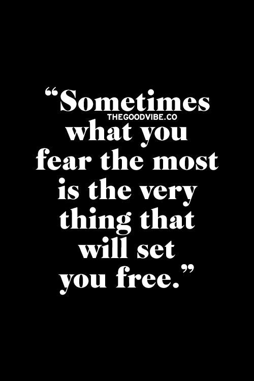 Sometimes what you fear the most is the very thing that will set you free. Why is that?