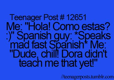 Me; hola! come stas? spanish guy: speaks made fast spanish. me: dude, chill. dora didn't teach me that yet!
