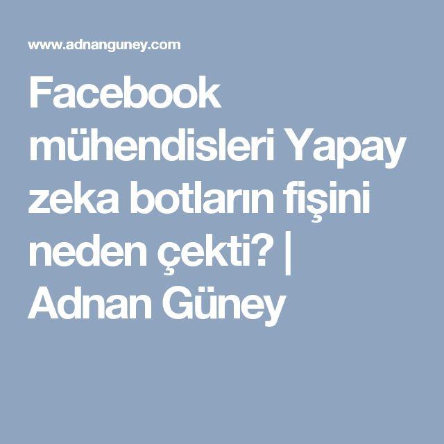 Facebook mühendisleri Yapay zeka botların fişini neden çekti? | Adnan Güney
