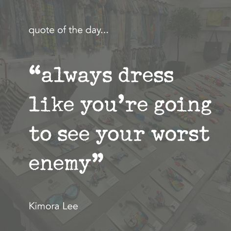 "Quote of the day... ""always dress like you're going to see your worst enemy"" Kimora Lee"