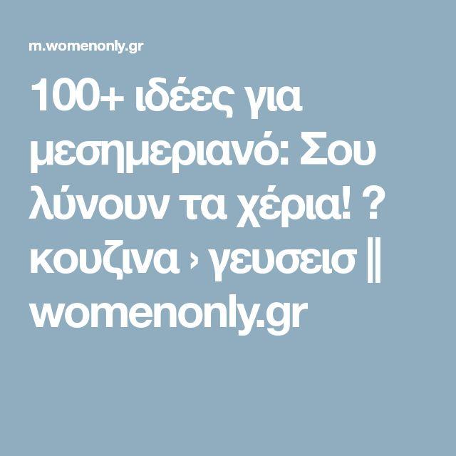 100+ ιδέες για μεσημεριανό: Σου λύνουν τα χέρια! ? κουζινα › γευσεισ || womenonly.gr