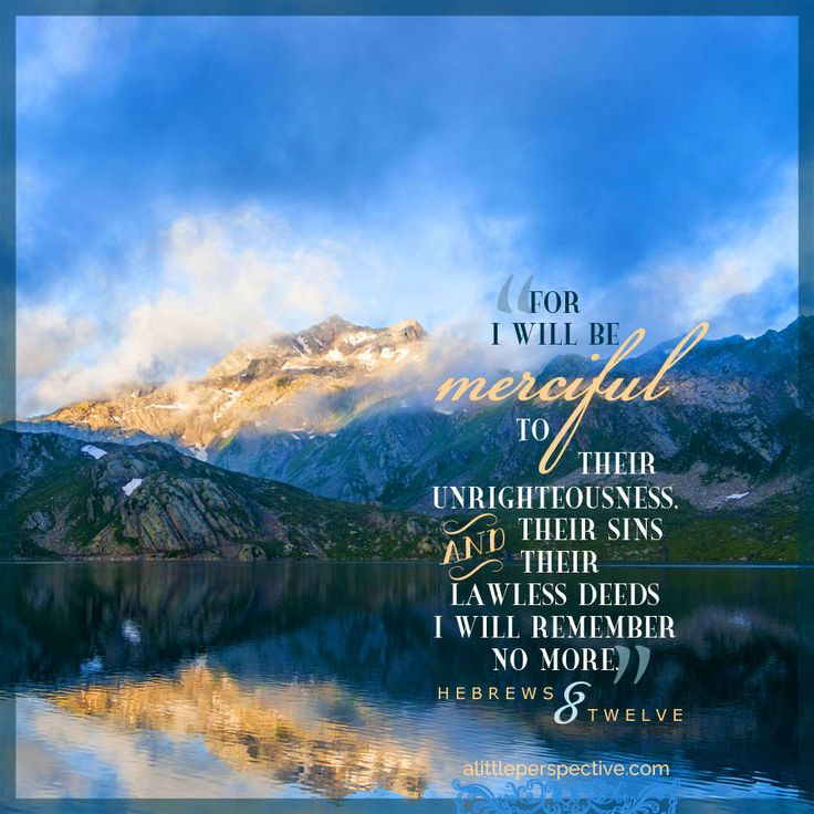 For I will be merciful to their unrighteousness, and their sins and their lawless deeds I will remember no more. Hebrews 8:12   scripture pictures at alittleperspective.com