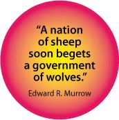 A Nation of Sheep Soon Beget a Government of Wolves - Edward R. Murrow Quote - POLITICAL BUTTON