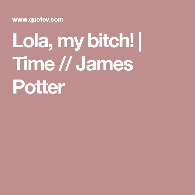 Lola, my bitch! | Time // James Potter