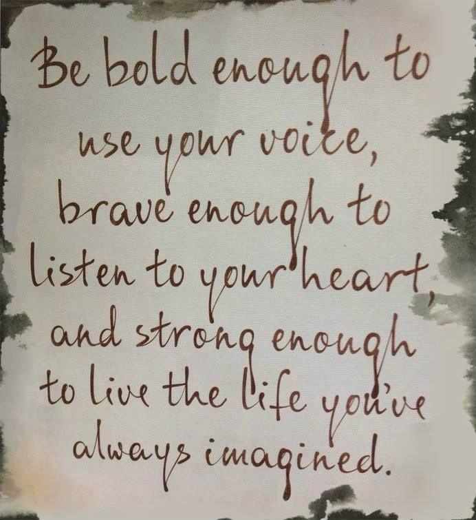 Be bold enough to use your voice, brave enough to listen to your heart and strong enough to live the life you've always imagined.