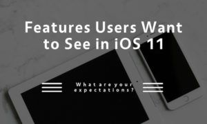 7 Features Users Want to See in iOS 11