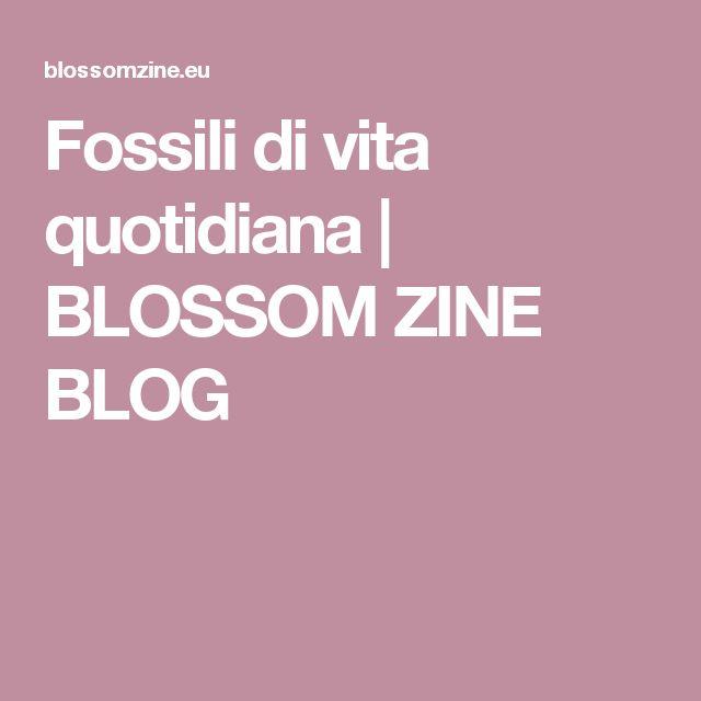Fossili di vita quotidiana | BLOSSOM ZINE BLOG