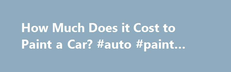 25 best ideas about auto paint on pinterest metal for How much does it cost to paint a car
