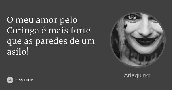 O meu amor pelo Coringa é mais forte que as paredes de um asilo! — Arlequina