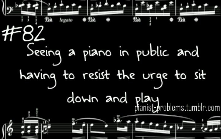 Every. Single. Time. I have to literally force myself not to look at it or the urge becomes too strong. I also hate the moment when you have to walk away and you haven't even touched a single key of that wonderful, beautiful instrument. Oh, it hurts!!