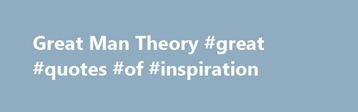 Great Man Theory #great #quotes #of #inspiration http://quote.remmont.com/great-man-theory-great-quotes-of-inspiration/  Great Man Theory Name: Great Man TheoryAuthor: Popularized by Thomas CarlyleClassification: Great Man TheoryYear: 1840's Pro's Starting point for the understanding of which human traits make great leaders Con's Leadership is a restricted community No scientific validity Overview You may have heard people saying, Great leaders are God-gifted, not man-made ? This quote…