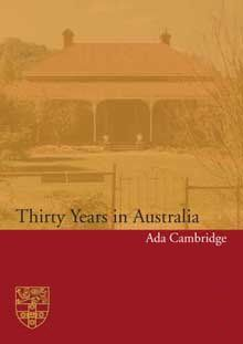 Widely and positively reviewed at the time of publication in 1903, Ada Cambridge's incisive and moving autobiography, Thirty Years in Australia, now re-emerges in a modern new edition. Enthusiasts and cultural historians alike will welcome the reappearance of this lively and significant volume.    Includes an updated introduction by Dr Margaret Bradstock, and the introduction to the 1989 edition by Dr Margaret Bradstock and Dr Louise Wakeling.
