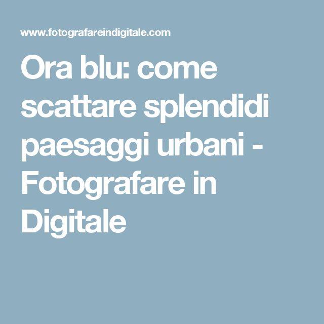 Ora blu: come scattare splendidi paesaggi urbani - Fotografare in Digitale