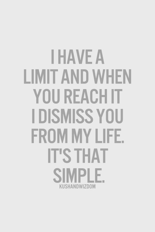 I have a limit and when you reach it I dismiss you from my life. It's that simple.