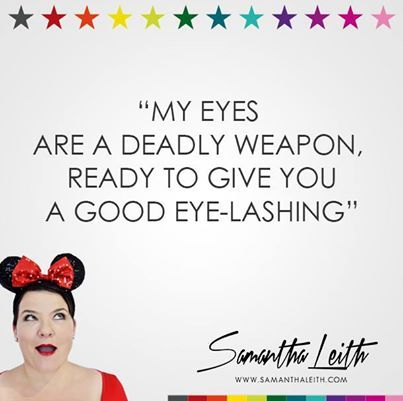 My eyes are a deadly weapon.  Ready to give you a good eye-lashing. Samantha Leith