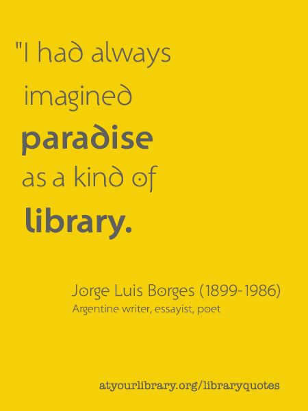 I had always imagined paradise as a kind of library, Jorge Luis Borges.