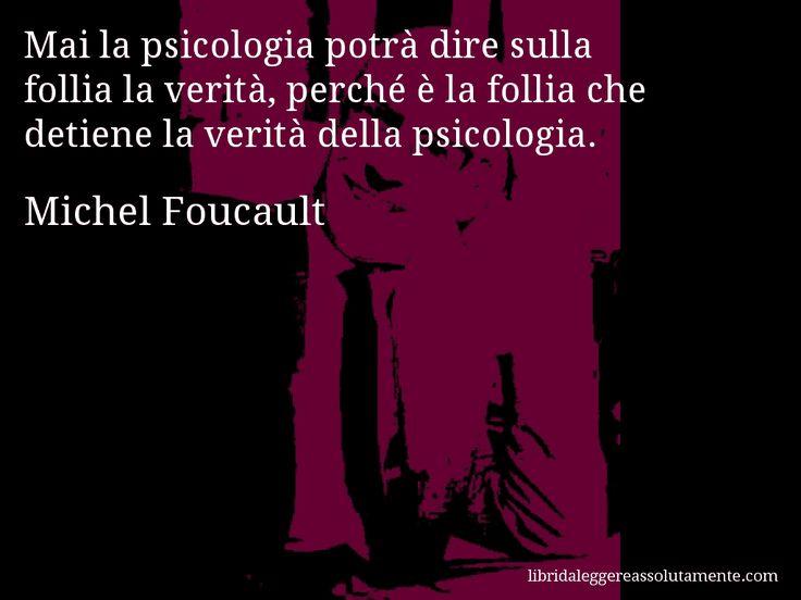 Aforisma di Michel Foucault , Mai la psicologia potrà dire sulla follia la verità, perché è la follia che detiene la verità della psicologia.